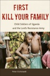First Kill Your Family - Child Soldiers of Uganda and the Lord's Resistance Army by Peter Eichstaedt